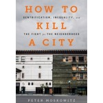 How to kill a city. Gentrification, inequality, and the fight for the neighborhood | Peter Moskowitz | 9781568585239
