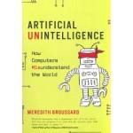 Artificial Unintelligence. How Computers Misunderstand the World   Meredith Broussard   9780262537018   MIT Press