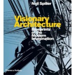 Visionary Architecture. Blueprints of The Modern Imagination | Neil Spiller | 9780500286555