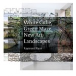 White Cube, Green Maze. New Art Landscapes | Raymund Ryan, Brian O'Doherty, Marc Treib, Iwan Baan | 9780520274402