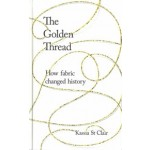 the-golden-thread-how-fabric-changed-history-kassia-st-clair