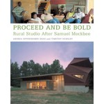 PROCEED AND BE BOLD. Rural Studio After Samuel Mockbee | Andrea Oppenheimer Dean, Timothy Hursley | 9781568985008
