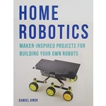 Home Robotics. Maker-inspired Projects for Building Your Own Robots | Daniel Knox | Aurum Press