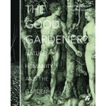 THE GOOD GARDENER? Nature, Humanity and The Garden | Annette Giesecke, Naomi Jacobs | 9781908967459