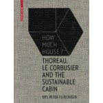 How Much House? Thoreau, Le Corbusier and the Sustainable Cabin | Birkhauser | 9783035610284