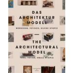 The Architectural Model. Tool, Fetish, Small Utopia - Das Architektur Model. Werkzeug, Fetisch, kleine Utopie | Oliver Elser, Rolf Sachsse, Peter Cachola Schmal, Philip Ursprung | 9783858813466