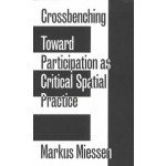 Crossbenching Toward a Participation as Critical Spatial Practice   Markus Miessen   9783956792205   Sternberg Press