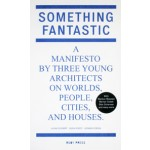 Something Fantastic. A Manifesto by Three Young Architects on Worlds, People, Cities, And Houses | Julian Schubert, Elena Schutz, Leonard Streich | 9783981343618
