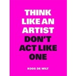 Think Like an Artist, Don't Act Like One | Koos de Wit | 9789063694760 | BIS publishers