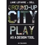 Ground-up City. Play as a design tool | Liane Lefaivre, Döll - Atelier voor Bouwkunst | 9789064506024