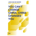 You Can't Change China, China Changes You | John van de Water, NEXT architects | 9789064507625