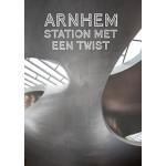 ARNHEM. Station met een twist | Catja Edens, Mark Hendriks, Jaap Jan Berg, Anka van Voorthuijsen | 9789080518803