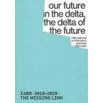 IABR−2018+2020–THE MISSING LINK. our future in the delta, the delta of the future | 9789082513721