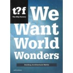 We Want World Wonders. Building Architectural Myths | Winy Maas, The Why Factory | 9789462081772