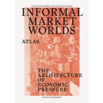 Informal Market Worlds. The Architecture of Economic Pressure - atlas | Peter Möertenböeck, Helge Mooshammer, Joost Grootens (design) | 9789462081949