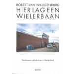 Hier lag een wielerbaan. Verdwenen velodromes in Nederland | Robert van Willigenburg | 9789462263017 | DATO