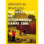 ARNHEM IN BEWEGING. Architectuur en stedenbouw vanaf 1980 | Wim Lavooij | 9789490357115