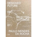 Designed Future and selected Writings by Paulo Mendes da Rocha | Daniela Sá, Guilherme Wisnik, João Carmo Simões | 9789899948563 | monade