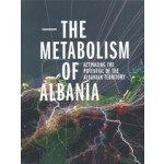 The Metabolism of Albania. Activating the Potential of the Albanian Territory | 9789080957282 | IABR/UP