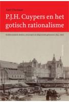 P.J.H. Cuypers en het gotisch rationalisme. Architectonisch denken, ontwerpen en uitgevoerde gebouwen (1845 - 1878) | Aart Oxenaar | 9789056626242