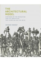 The Architectural Model. Histories of the Miniature and the Prototype, the Exemplar and the Muse   Matthew Mindrup   9780262042758   MIT Press