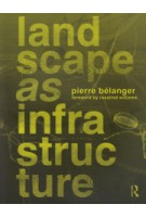 Landscape as Infrastructure. A Base Primer | Pierre Belanger | 9781138643925