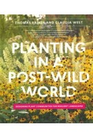 Planting in a post-wild world. Designing Plant Communities for Resilient Landscapes | Thomas Rainer, Claudia West | 9781604695533