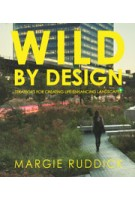 WILD BY DESIGN. Strategies for Creating Life-Enhancing Landscapes | Margie Ruddick | 9781610915984 | ISLAND Press