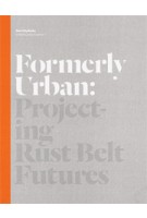 Formerly Urban. Projecting Rust Belt Futures | Julia Czerniak | 9781616890896