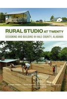 RURAL STUDIO at Twenty. Designing and Building in Hale County, Alabama | Andrew Freear, Elena Barthel, Andrea Oppenheimer Dean, Timothy Hursley | 9781616891534