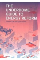 The Underdome Guide to Energy Reform | Janette Kim, Erik Carver | 9781616893972 | NAi Booksellers