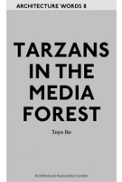 Tarzans in the Media Forest & Other Essays. Architecture Words 8 | Toyo Ito | 9781902902906