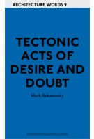 Tectonic Acts of Desire and Doubt. Architecture Words 9 | Mark Rakatansky | 9781907896156