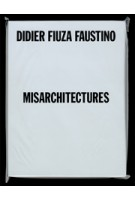 Didier Fiuza Faustino. Misarchitectures | Brett Steele, Mathieu Potte-Bonneville, Steven Matijcio, Pedro Gadanho and Philippe Vasset | 9781907896774 | Architectural Association