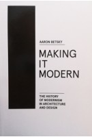 MAKING IT MODERN THE HISTORY OF MODERNISM IN ARCHITECTURE AND DESIGN Aaron Betsky | Actar | 9781940291154