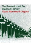 The Revolution Will Be Stopped Halfway. Oscar Niemeyer in Algeria | Jason Oddy | 9781941332504 | Columbia Books on Architecture and the City