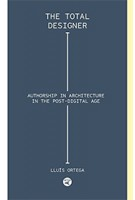 The Total Designer. Authorship in the Architecture in the Postdigital Age | Lluís Ortega | 9781945150456