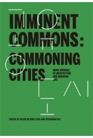 Imminent Commons: Commoning Cities - Seoul Biennale of Architecture and Urbanism 2017 | Edited by Helen Hejung Choi and Hyungmin Pai | 9781945150661 | Actar