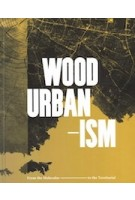 Wood Urbanism. From the Molecular to the Territorial | Daniel Ibañez, Jane Hutton, Kiel Moe | 9781945150814 | ACTAR