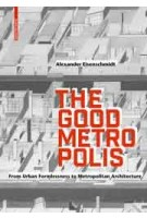 The Good Metropolis - From Urban Formlessness to Metropolitan Architecture | Alexander Eisenschmidt | 9783035616323 | Birkhäuser Verlag GmbH