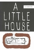 A Little House (2nd edition) | Fondation Le Corbusier | 9783035620665 | Birkhäuser