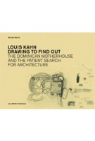 Louis Kahn. Drawing to Find Out. Designing The Dominican Motherhouse