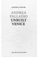 Andrea Palladio. Unbuilt Venice | Antonio Foscari | 9783037782224