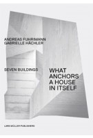 What Anchors a House in Itself. Seven Buildings | Andreas Fuhrimann, Gabrielle Hächler | 9783037782408