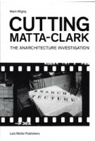 Cutting Matta-Clark. The Anarchitecture Project | Mark Wigley | 9783037784273