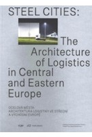 Steel Cities. The Architecture of Logistics in Central and Eastern Europe | Kateřina Frejlachová, Miroslav Pazdera, Tadeáš Říha, Martin Špičák | 9783038601890 | vi per, PARK BOOKS