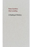 A Feeling of History. | Peter Zumthor, Mari Lending | 9783858818058