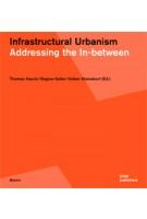 Infrastructural Urbanism. Addressing the In-between | Thomas Hauck, Regine Keller, Volker Kleinekort | 9783869221311