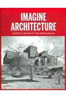 IMAGINE ARCHITECTURE. Artistic Visions of the Urban Realm | Lukas Feireiss, Robert Klanten | 9783899555448