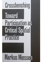 Crossbenching Toward a Participation as Critical Spatial Practice | Markus Miessen | 9783956792205